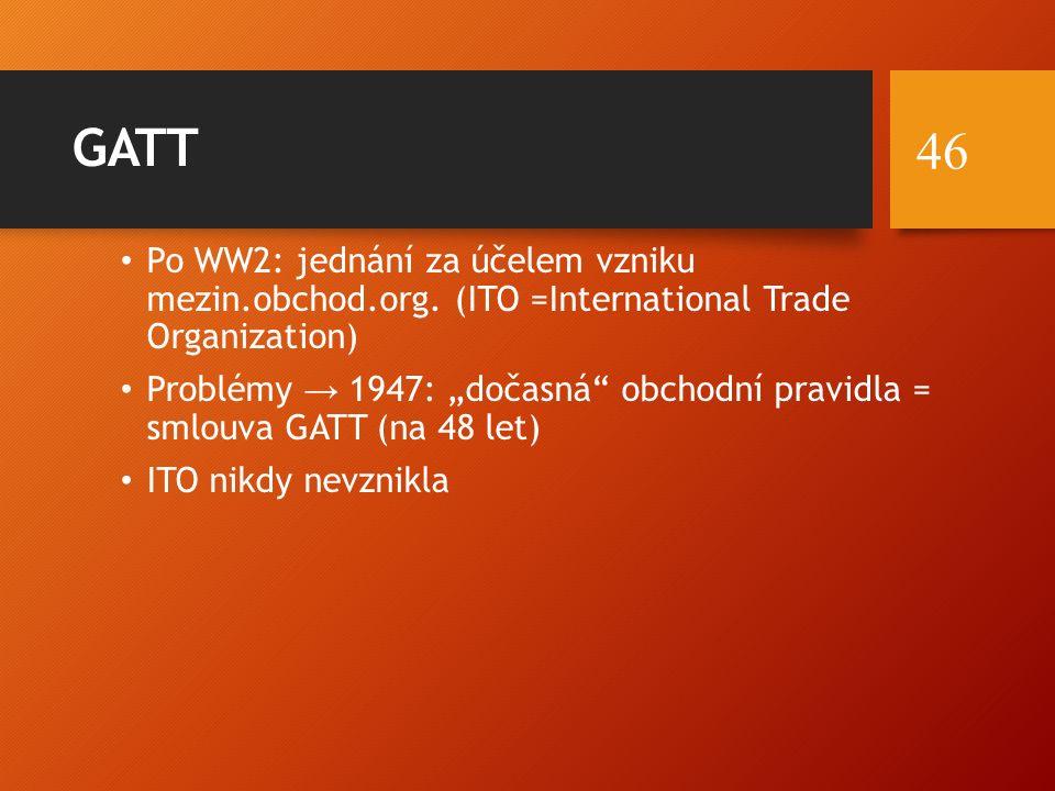 """GATT Po WW2: jednání za účelem vzniku mezin.obchod.org. (ITO =International Trade Organization) Problémy → 1947: """"dočasná"""" obchodní pravidla = smlouva"""