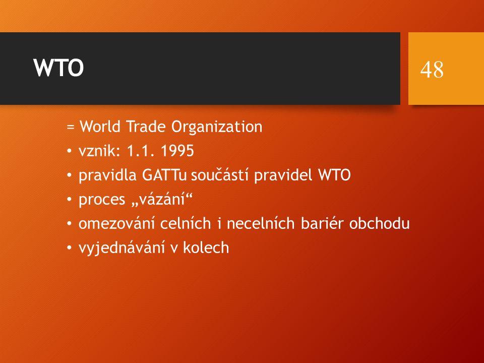 """WTO = World Trade Organization vznik: 1.1. 1995 pravidla GATTu součástí pravidel WTO proces """"vázání"""" omezování celních i necelních bariér obchodu vyje"""