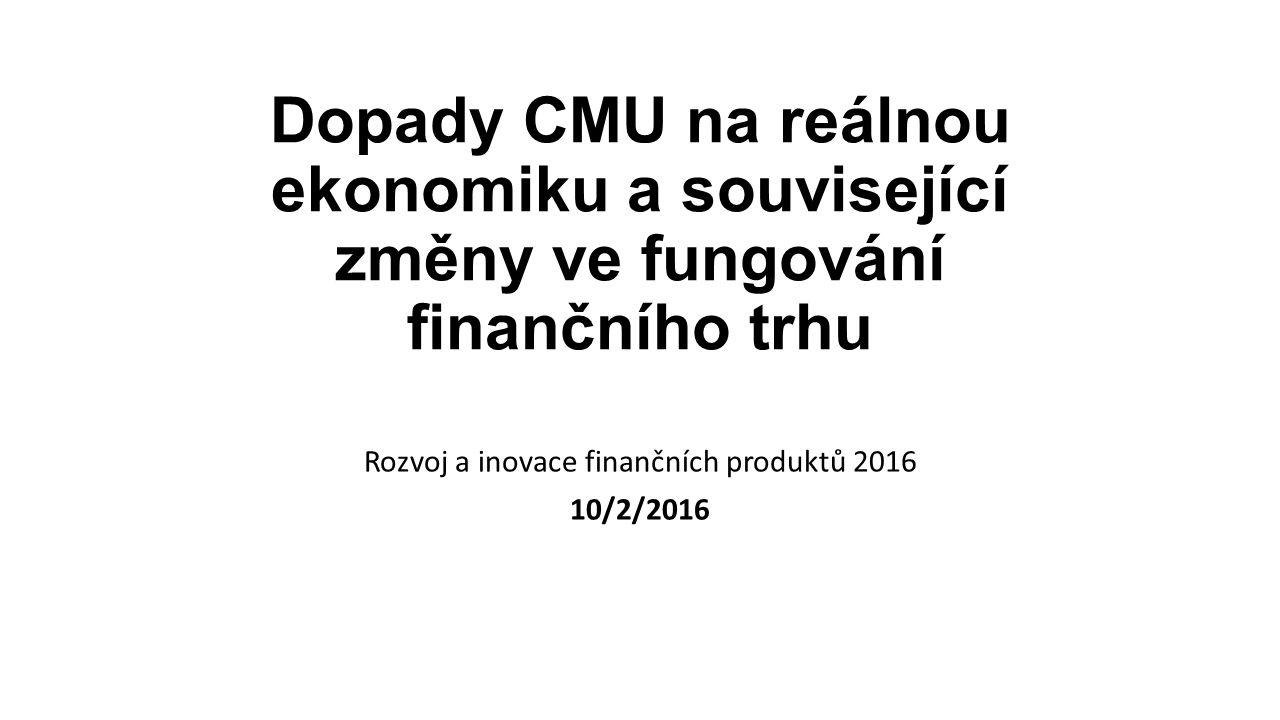 Dopady CMU na reálnou ekonomiku a související změny ve fungování finančního trhu Rozvoj a inovace finančních produktů 2016 10/2/2016