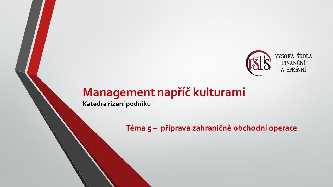 Management napříč kulturami Katedra řízení podniku Téma 5 – příprava zahraničně obchodní operace