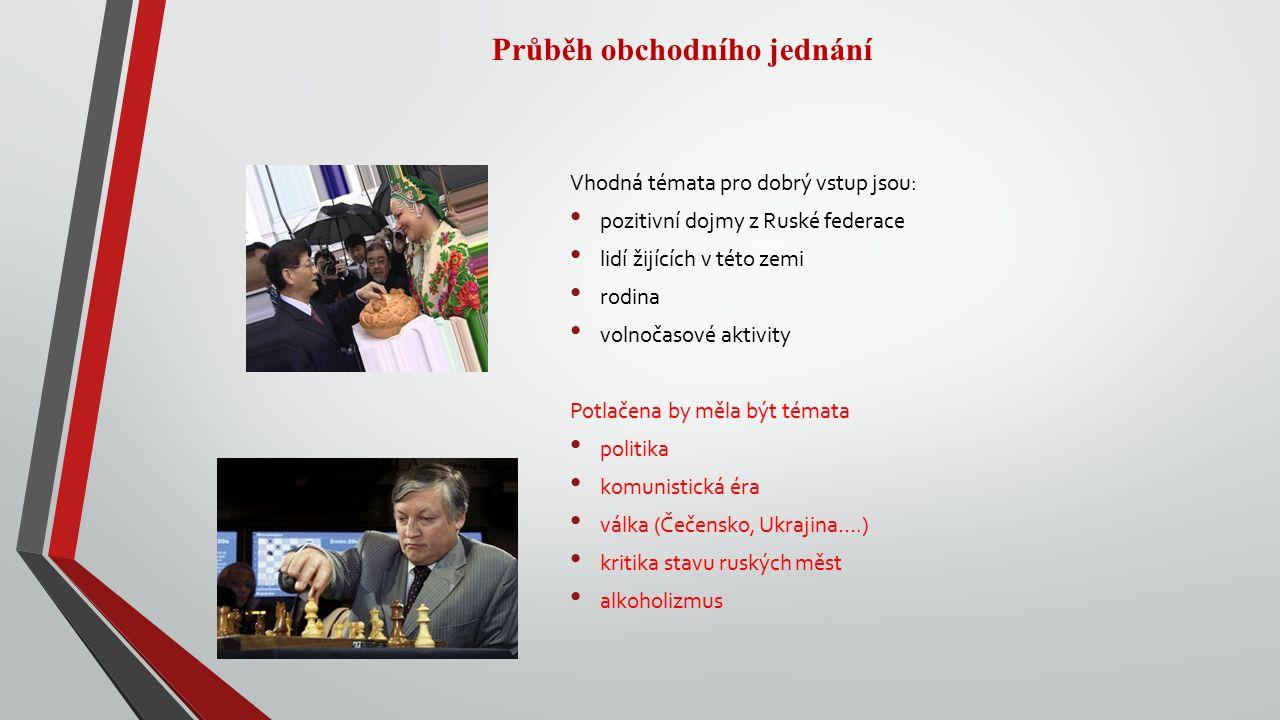 Průběh obchodního jednání Vhodná témata pro dobrý vstup jsou: pozitivní dojmy z Ruské federace lidí žijících v této zemi rodina volnočasové aktivity Potlačena by měla být témata politika komunistická éra válka (Čečensko, Ukrajina….) kritika stavu ruských měst alkoholizmus