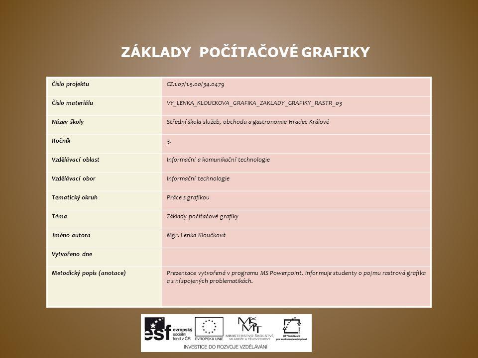 ZÁKLADY POČÍTAČOVÉ GRAFIKY Číslo projektuCZ.1.07/1.5.00/34.0479 Číslo materiáluVY_LENKA_KLOUCKOVA_GRAFIKA_ZAKLADY_GRAFIKY_RASTR_03 Název školyStřední škola služeb, obchodu a gastronomie Hradec Králové Ročník3.