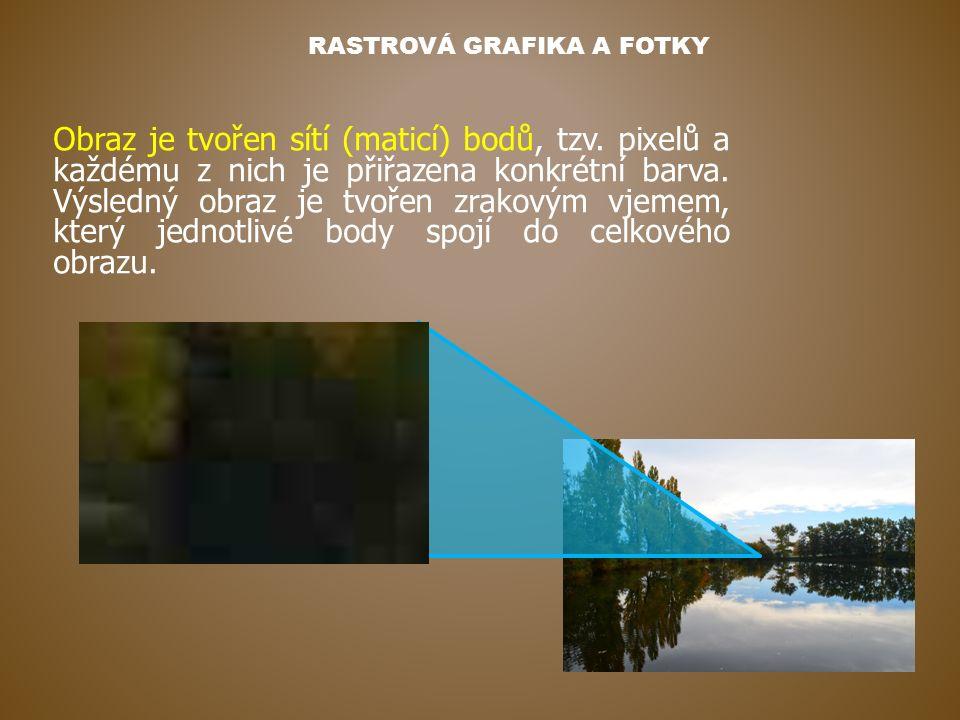 RASTROVÁ GRAFIKA A FOTKY Obraz je tvořen sítí (maticí) bodů, tzv. pixelů a každému z nich je přiřazena konkrétní barva. Výsledný obraz je tvořen zrako