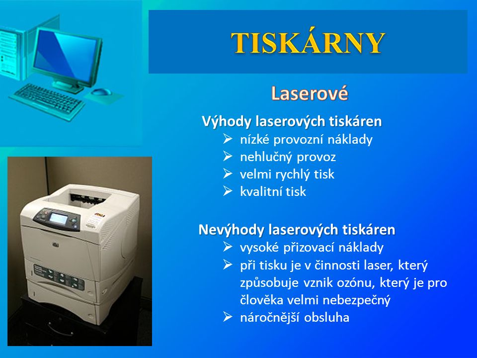 Výhody laserových tiskáren Výhody laserových tiskáren  nízké provozní náklady  nehlučný provoz  velmi rychlý tisk  kvalitní tisk Nevýhody laserových tiskáren  vysoké přizovací náklady  při tisku je v činnosti laser, který způsobuje vznik ozónu, který je pro člověka velmi nebezpečný  náročnější obsluha
