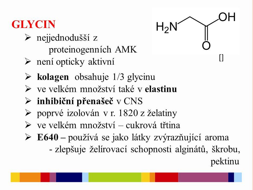 GLYCIN  nejjednodušší z proteinogenních AMK  není opticky aktivní  kolagen obsahuje 1/3 glycinu  ve velkém množství také v elastinu  inhibiční přenašeč v CNS  poprvé izolován v r.