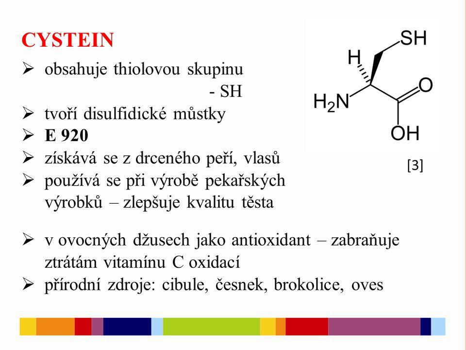 CYSTEIN  obsahuje thiolovou skupinu - SH  tvoří disulfidické můstky  E 920  získává se z drceného peří, vlasů  používá se při výrobě pekařských výrobků – zlepšuje kvalitu těsta  v ovocných džusech jako antioxidant – zabraňuje ztrátám vitamínu C oxidací  přírodní zdroje: cibule, česnek, brokolice, oves [3]