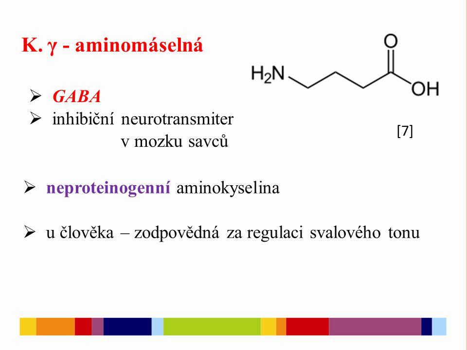K. γ - aminomáselná  GABA  inhibiční neurotransmiter v mozku savců  neproteinogenní aminokyselina  u člověka – zodpovědná za regulaci svalového to