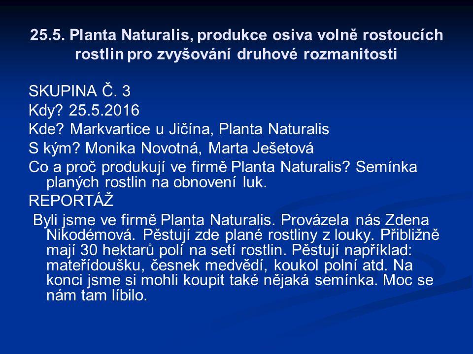 25.5. Planta Naturalis, produkce osiva volně rostoucích rostlin pro zvyšování druhové rozmanitosti SKUPINA Č. 3 Kdy? 25.5.2016 Kde? Markvartice u Jičí