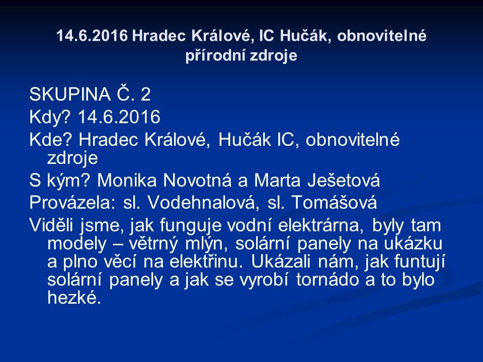 14.6.2016 Hradec Králové, IC Hučák, obnovitelné přírodní zdroje SKUPINA Č. 2 Kdy? 14.6.2016 Kde? Hradec Králové, Hučák IC, obnovitelné zdroje S kým? M