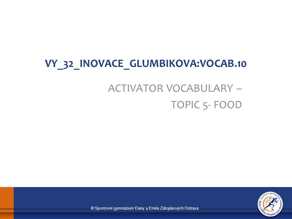 © Sportovní gymnázium Dany a Emila Zátopkových Ostrava VY_32_INOVACE_GLUMBIKOVA:VOCAB.10 ACTIVATOR VOCABULARY – TOPIC 5- FOOD