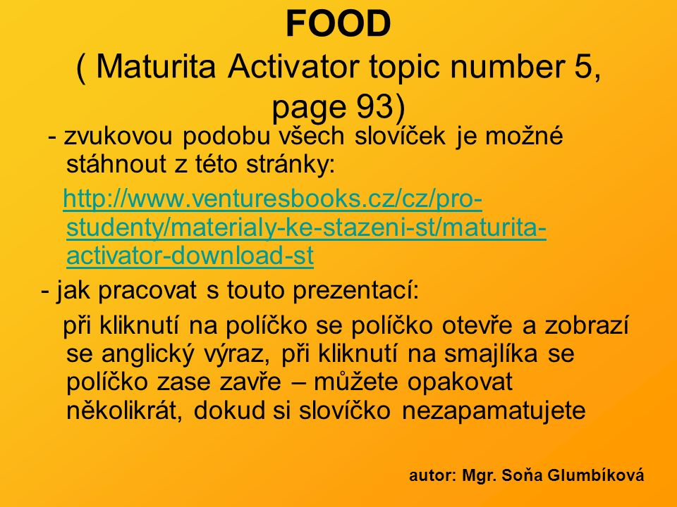 FOOD ( Maturita Activator topic number 5, page 93) - zvukovou podobu všech slovíček je možné stáhnout z této stránky: http://www.venturesbooks.cz/cz/pro- studenty/materialy-ke-stazeni-st/maturita- activator-download-sthttp://www.venturesbooks.cz/cz/pro- studenty/materialy-ke-stazeni-st/maturita- activator-download-st - jak pracovat s touto prezentací: při kliknutí na políčko se políčko otevře a zobrazí se anglický výraz, při kliknutí na smajlíka se políčko zase zavře – můžete opakovat několikrát, dokud si slovíčko nezapamatujete autor: Mgr.