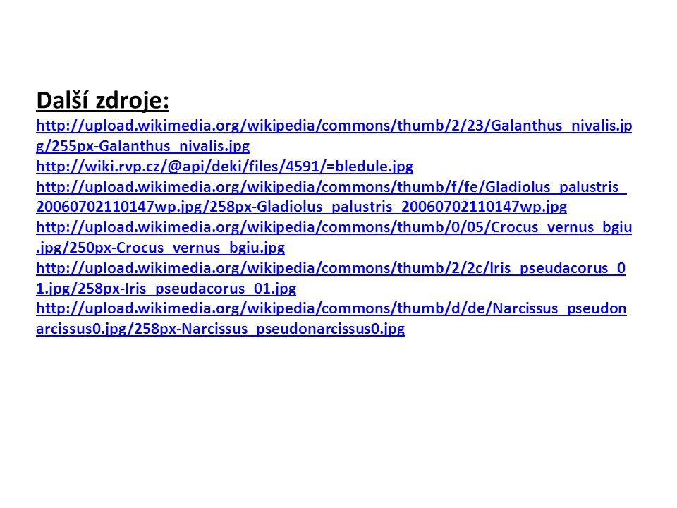 Zdroje: http://cs.wikipedia.org/wiki/Soubor:Field_with_onions.jpg http://en.wikipedia.org/wiki/File:Flickr_-_cyclonebill_-_Hvidl%C3%B8g.jpg http://upload.wikimedia.org/wikipedia/commons/7/75/Single_yellow_tulip_in_a_field_of_red_t ulips.JPG http://upload.wikimedia.org/wikipedia/commons/thumb/6/6d/Illustration_Lilium_martagon0_c lean.jpg/258px-Illustration_Lilium_martagon0_clean.jpg http://upload.wikimedia.org/wikipedia/commons/thumb/2/2b/Anthericum_ramosum_Sturm31.