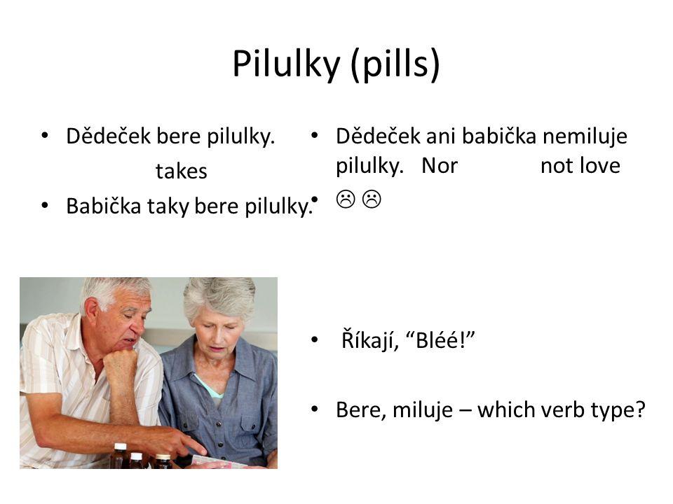 Pilulky (pills) Dědeček bere pilulky. takes Babička taky bere pilulky.