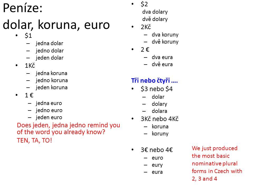 Peníze: dolar, koruna, euro $1 –j–jedna dolar –j–jedno dolar –j–jeden dolar 1Kč –j–jedna koruna –j–jedno koruna –j–jeden koruna 1 € –j–jedna euro –j–jedno euro –j–jeden euro Does jeden, jedna jedno remind you of the word you already know.