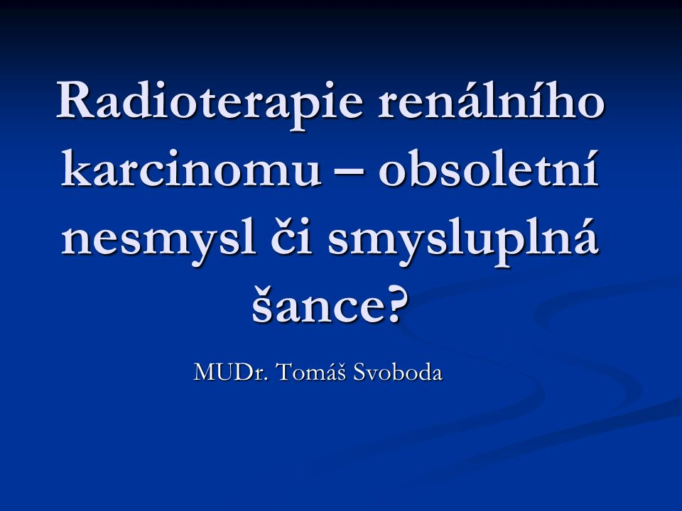 Radioterapie renálního karcinomu – obsoletní nesmysl či smysluplná šance MUDr. Tomáš Svoboda
