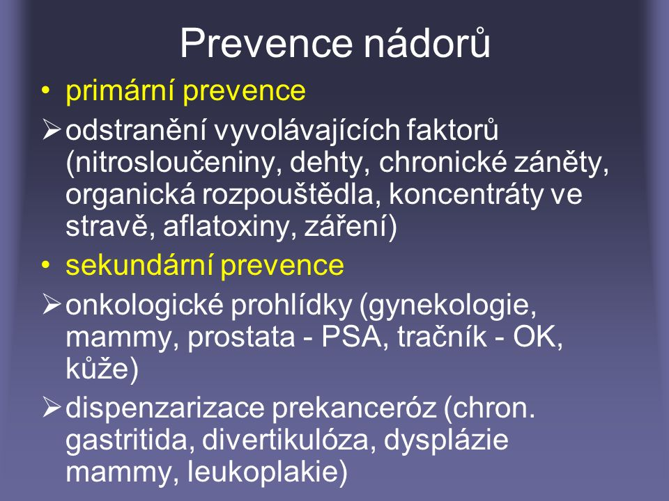 Prevence nádorů primární prevence  odstranění vyvolávajících faktorů (nitrosloučeniny, dehty, chronické záněty, organická rozpouštědla, koncentráty ve stravě, aflatoxiny, záření) sekundární prevence  onkologické prohlídky (gynekologie, mammy, prostata - PSA, tračník - OK, kůže)  dispenzarizace prekanceróz (chron.