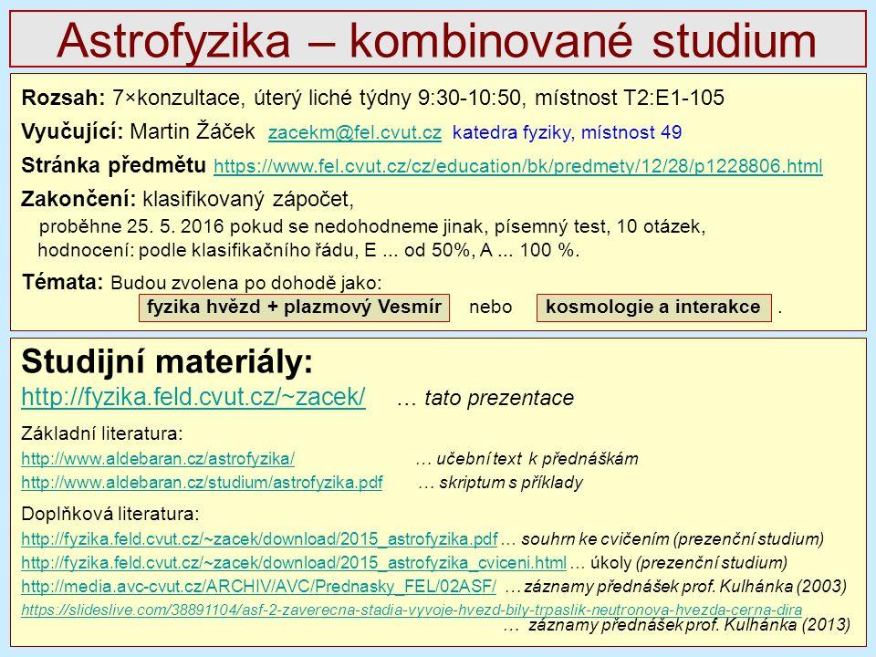 Astrofyzika – kombinované studium Studijní materiály: http://fyzika.feld.cvut.cz/~zacek/http://fyzika.feld.cvut.cz/~zacek/ … tato prezentace Základní literatura: http://www.aldebaran.cz/astrofyzika/http://www.aldebaran.cz/astrofyzika/ … učební text k přednáškám http://www.aldebaran.cz/studium/astrofyzika.pdfhttp://www.aldebaran.cz/studium/astrofyzika.pdf … skriptum s příklady Doplňková literatura: http://fyzika.feld.cvut.cz/~zacek/download/2015_astrofyzika.pdfhttp://fyzika.feld.cvut.cz/~zacek/download/2015_astrofyzika.pdf … souhrn ke cvičením (prezenční studium) http://fyzika.feld.cvut.cz/~zacek/download/2015_astrofyzika_cviceni.htmlhttp://fyzika.feld.cvut.cz/~zacek/download/2015_astrofyzika_cviceni.html … úkoly (prezenční studium) http://media.avc-cvut.cz/ARCHIV/AVC/Prednasky_FEL/02ASF/ http://media.avc-cvut.cz/ARCHIV/AVC/Prednasky_FEL/02ASF/ … záznamy přednášek prof.