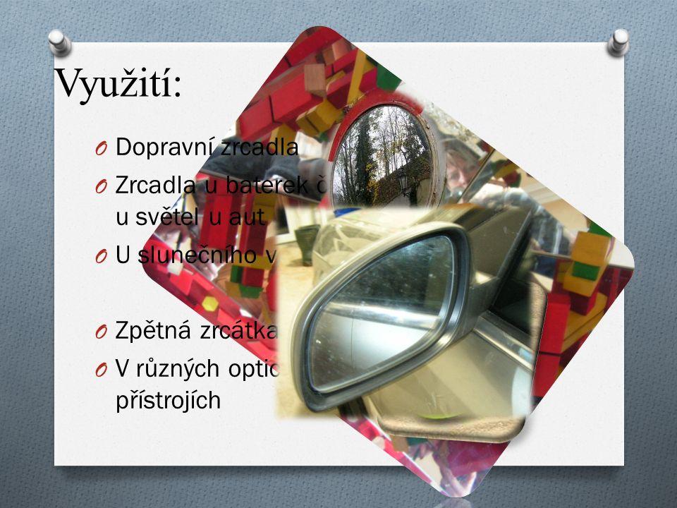 Využití: O Dopravní zrcadla O Zrcadla u baterek či u světel u aut O U slunečního vařiče O Zpětná zrcátka O V různých optických přístrojích
