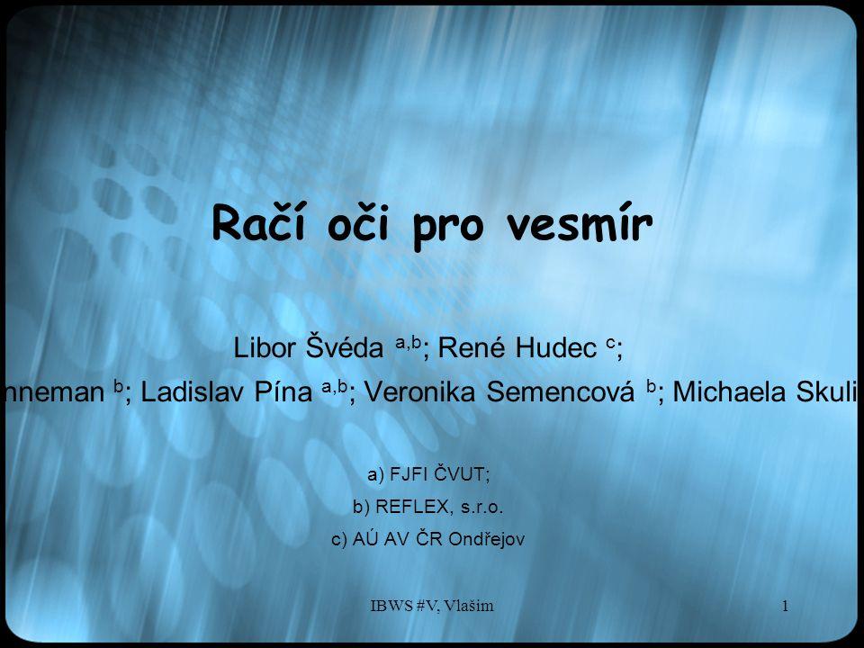 IBWS #V, Vlašim1 Račí oči pro vesmír Libor Švéda a,b ; René Hudec c ; Adolf Inneman b ; Ladislav Pína a,b ; Veronika Semencová b ; Michaela Skulinová c a) FJFI ČVUT; b) REFLEX, s.r.o.