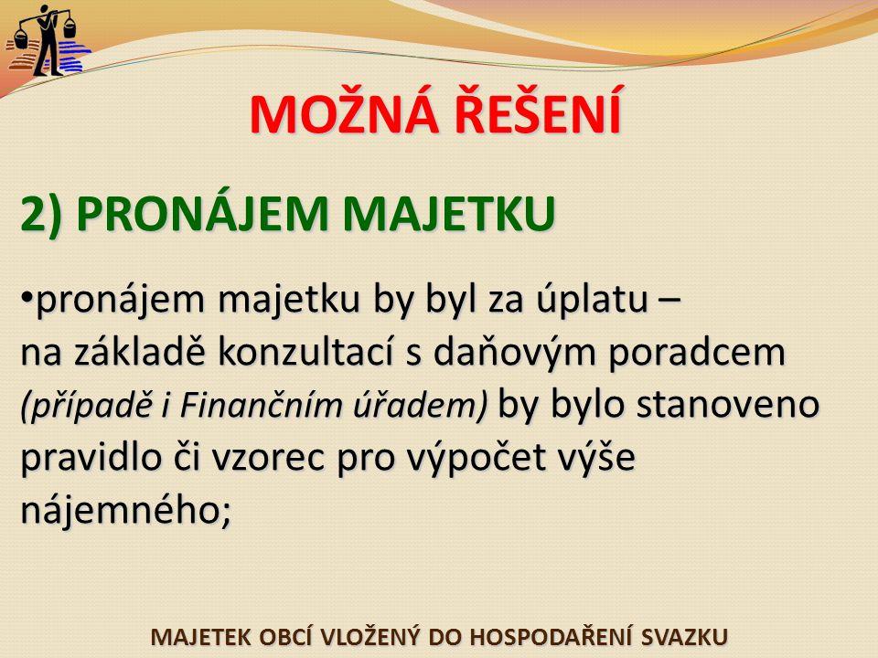 MAJETEK OBCÍ VLOŽENÝ DO HOSPODAŘENÍ SVAZKU MOŽNÁ ŘEŠENÍ 2) PRONÁJEM MAJETKU pronájem majetku by byl za úplatu – na základě konzultací s daňovým poradcem (případě i Finančním úřadem) by bylo stanoveno pravidlo či vzorec pro výpočet výše nájemného; pronájem majetku by byl za úplatu – na základě konzultací s daňovým poradcem (případě i Finančním úřadem) by bylo stanoveno pravidlo či vzorec pro výpočet výše nájemného;