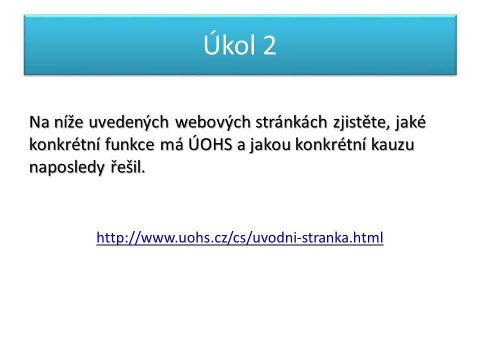 Úkol 2 Na níže uvedených webových stránkách zjistěte, jaké konkrétní funkce má ÚOHS a jakou konkrétní kauzu naposledy řešil. http://www.uohs.cz/cs/uvo