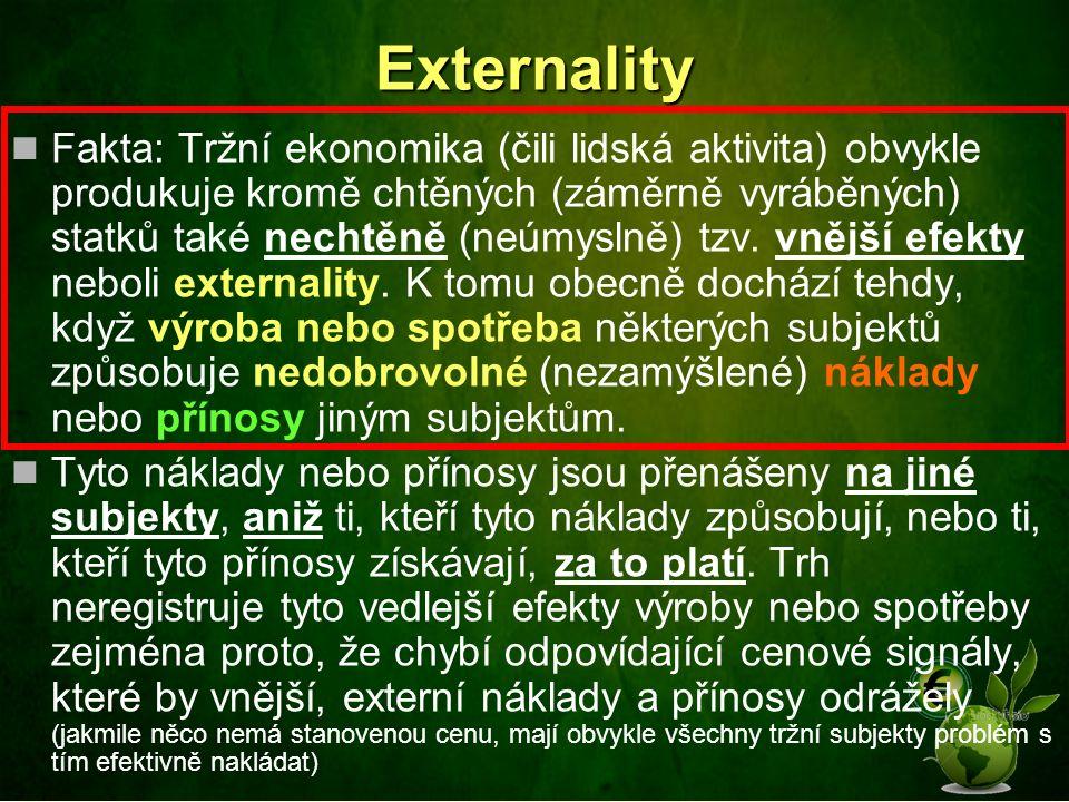 Podrobnější vysvětlení externalit Jsou to důsledky (efekty), které vyplývají ze vztahu dvou a více ekonomických subjektů, kdy jeden subjekt svou výrobní či spotřební činností nezáměrně ovlivňuje buď pozitivním nebo negativním způsobem výrobu či spotřebu jiného subjektu, aniž by byla tato skutečnost buď původci nebo příjemci externality plně kompenzována Pokud někdo působí pozitivně nebo negativně sám na sebe, je to jeho problém a nejedná se o externalitu.