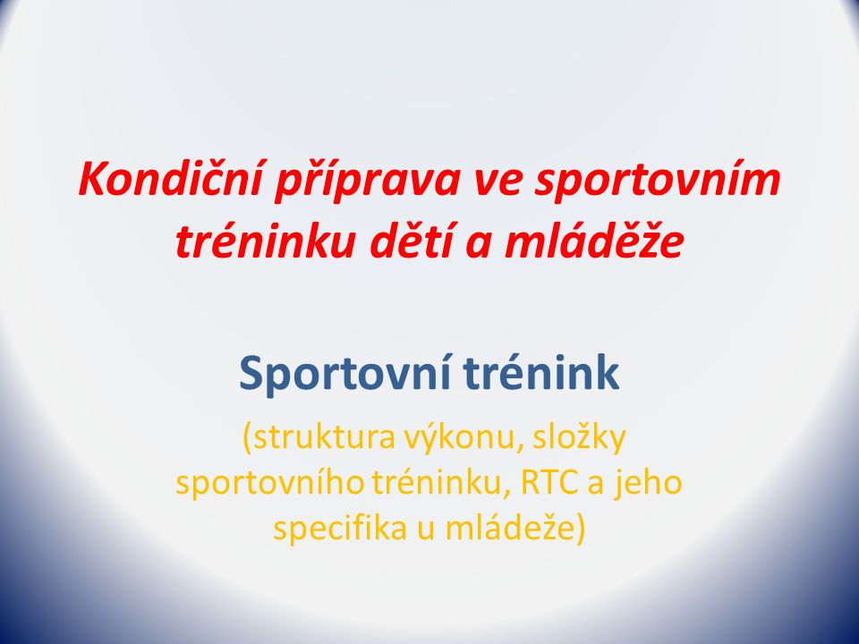 Kondiční příprava ve sportovním tréninku dětí a mláděže Sportovní trénink (struktura výkonu, složky sportovního tréninku, RTC a jeho specifika u mládeže)