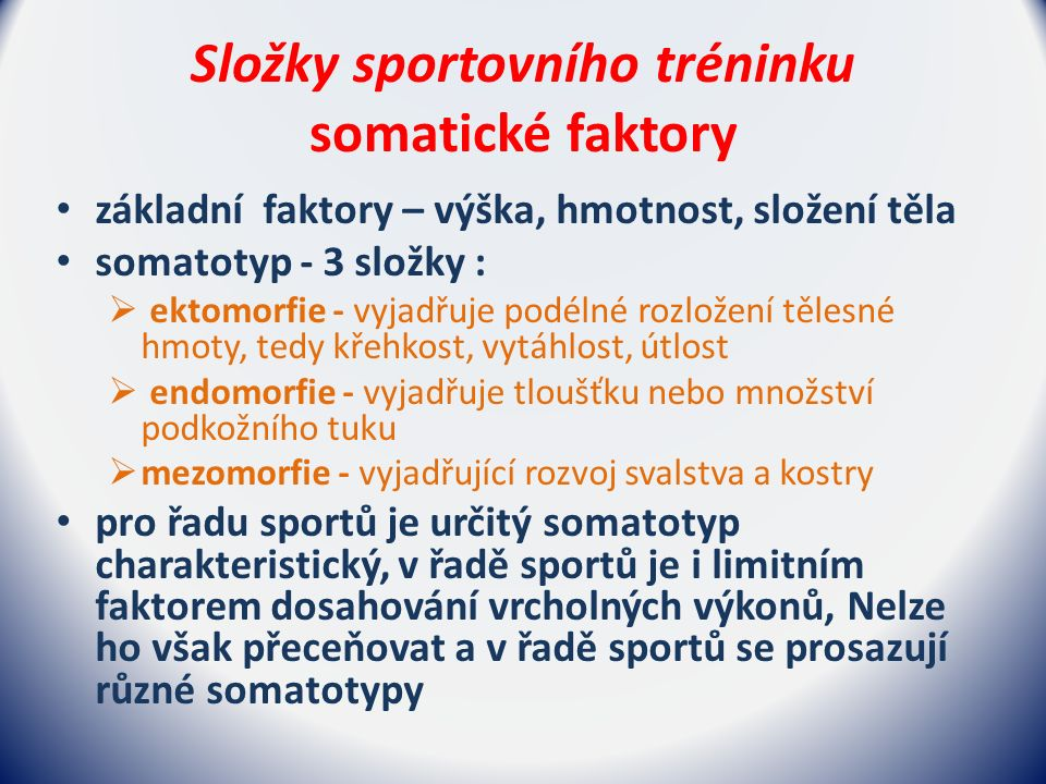 Složky sportovního tréninku somatické faktory základní faktory – výška, hmotnost, složení těla somatotyp - 3 složky :  ektomorfie - vyjadřuje podélné rozložení tělesné hmoty, tedy křehkost, vytáhlost, útlost  endomorfie - vyjadřuje tloušťku nebo množství podkožního tuku  mezomorfie - vyjadřující rozvoj svalstva a kostry pro řadu sportů je určitý somatotyp charakteristický, v řadě sportů je i limitním faktorem dosahování vrcholných výkonů, Nelze ho však přeceňovat a v řadě sportů se prosazují různé somatotypy