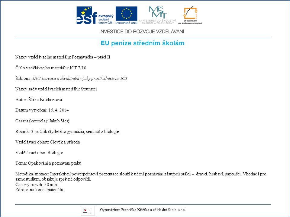 EU peníze středním školám Název vzdělávacího materiálu: Poznávačka – ptáci II Číslo vzdělávacího materiálu: ICT 7/10 Šablona: III/2 Inovace a zkvalitnění výuky prostřednictvím ICT Název sady vzdělávacích materiálů: Strunatci Autor: Šárka Kirchnerová Datum vytvoření: 16.