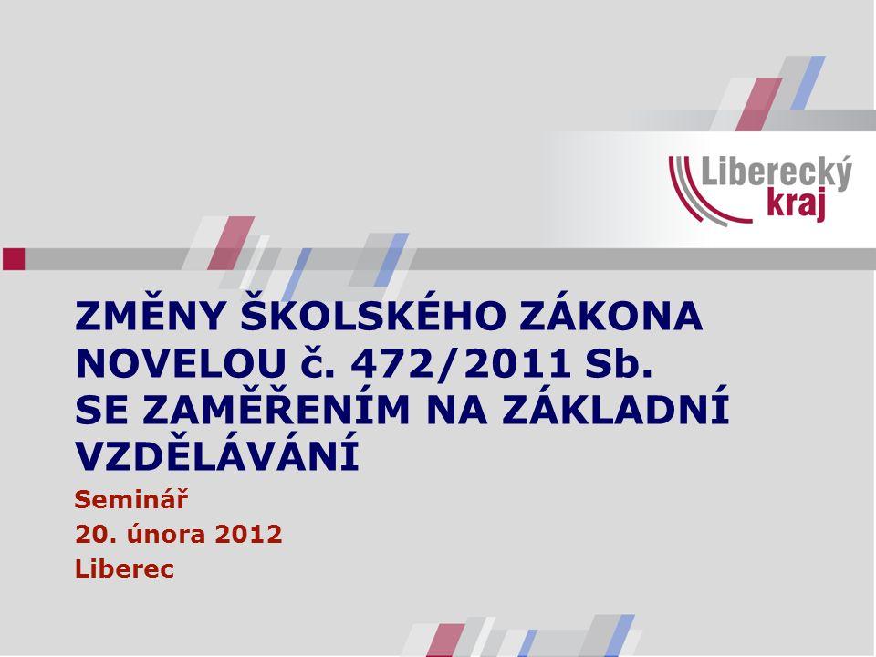 ZMĚNY ŠKOLSKÉHO ZÁKONA NOVELOU č. 472/2011 Sb. SE ZAMĚŘENÍM NA ZÁKLADNÍ VZDĚLÁVÁNÍ Seminář 20. února 2012 Liberec