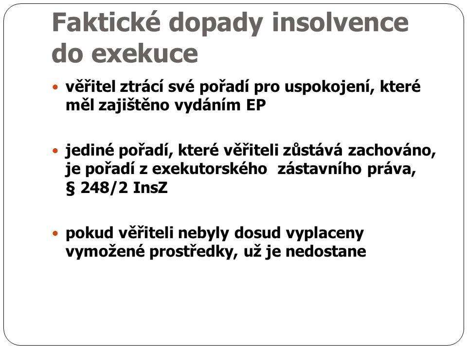 Faktické dopady insolvence do exekuce věřitel ztrácí své pořadí pro uspokojení, které měl zajištěno vydáním EP jediné pořadí, které věřiteli zůstává zachováno, je pořadí z exekutorského zástavního práva, § 248/2 InsZ pokud věřiteli nebyly dosud vyplaceny vymožené prostředky, už je nedostane