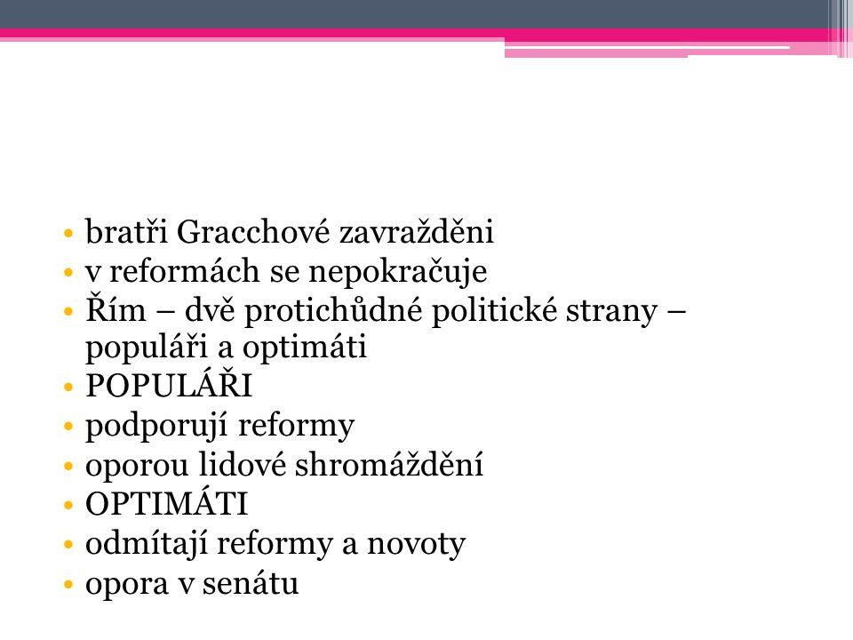 bratři Gracchové zavražděni v reformách se nepokračuje Řím – dvě protichůdné politické strany – populáři a optimáti POPULÁŘI podporují reformy oporou lidové shromáždění OPTIMÁTI odmítají reformy a novoty opora v senátu
