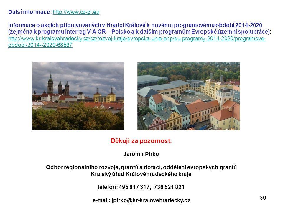 Další informace: http://www.cz-pl.euhttp://www.cz-pl.eu Informace o akcích připravovaných v Hradci Králové k novému programovému období 2014-2020 (zejména k programu Interreg V-A ČR – Polsko a k dalším programům Evropské územní spolupráce): http://www.kr-kralovehradecky.cz/cz/rozvoj-kraje/evropska-unie-ehp/eu-programy-2014-2020/programove- obdobi-2014--2020-68597 Děkuji za pozornost.
