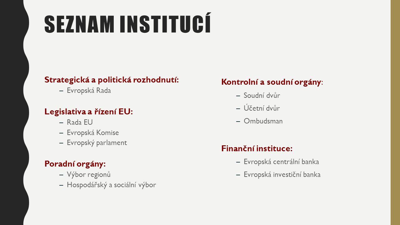 SEZNAM INSTITUCÍ Strategická a politická rozhodnutí: –Evropská Rada Legislativa a řízení EU: –Rada EU –Evropská Komise –Evropský parlament Poradní orgány: –Výbor regionů –Hospodářský a sociální výbor Kontrolní a soudní orgány: –Soudní dvůr –Účetní dvůr –Ombudsman Finanční instituce: –Evropská centrální banka –Evropská investiční banka