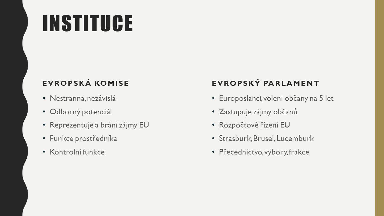 INSTITUCE EVROPSKÁ KOMISE Nestranná, nezávislá Odborný potenciál Reprezentuje a brání zájmy EU Funkce prostředníka Kontrolní funkce EVROPSKÝ PARLAMENT Europoslanci, voleni občany na 5 let Zastupuje zájmy občanů Rozpočtové řízení EU Strasburk, Brusel, Lucemburk Přecednictvo, výbory, frakce