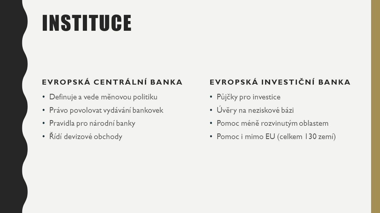 INSTITUCE EVROPSKÁ CENTRÁLNÍ BANKA Definuje a vede měnovou politiku Právo povolovat vydávání bankovek Pravidla pro národní banky Řídí devizové obchody EVROPSKÁ INVESTIČNÍ BANKA Půjčky pro investice Úvěry na neziskové bázi Pomoc méně rozvinutým oblastem Pomoc i mimo EU (celkem 130 zemí)