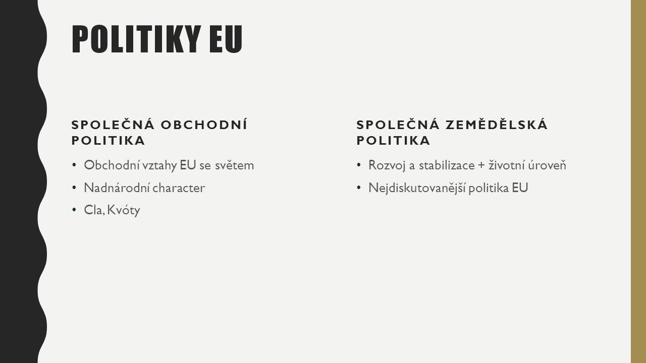 POLITIKY EU SPOLEČNÁ OBCHODNÍ POLITIKA Obchodní vztahy EU se světem Nadnárodní character Cla, Kvóty SPOLEČNÁ ZEMĚDĚLSKÁ POLITIKA Rozvoj a stabilizace + životní úroveň Nejdiskutovanější politika EU
