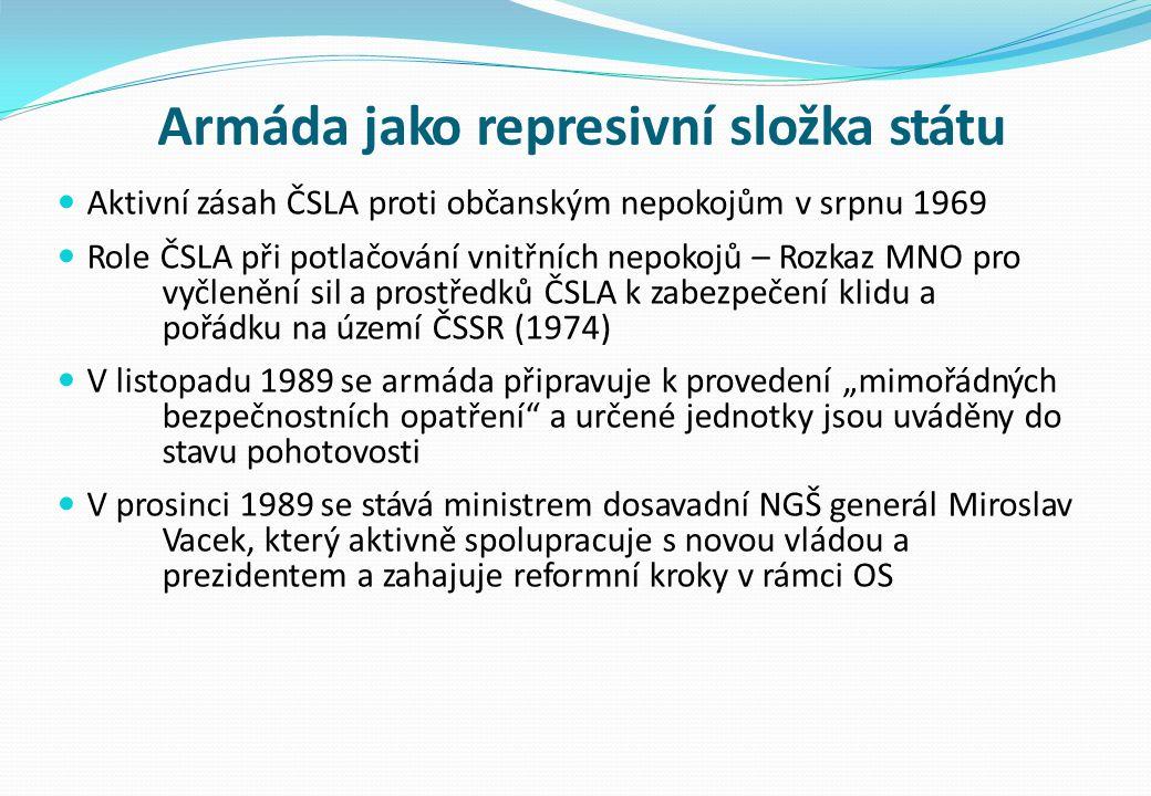 """Armáda jako represivní složka státu Aktivní zásah ČSLA proti občanským nepokojům v srpnu 1969 Role ČSLA při potlačování vnitřních nepokojů – Rozkaz MNO pro vyčlenění sil a prostředků ČSLA k zabezpečení klidu a pořádku na území ČSSR (1974) V listopadu 1989 se armáda připravuje k provedení """"mimořádných bezpečnostních opatření a určené jednotky jsou uváděny do stavu pohotovosti V prosinci 1989 se stává ministrem dosavadní NGŠ generál Miroslav Vacek, který aktivně spolupracuje s novou vládou a prezidentem a zahajuje reformní kroky v rámci OS"""