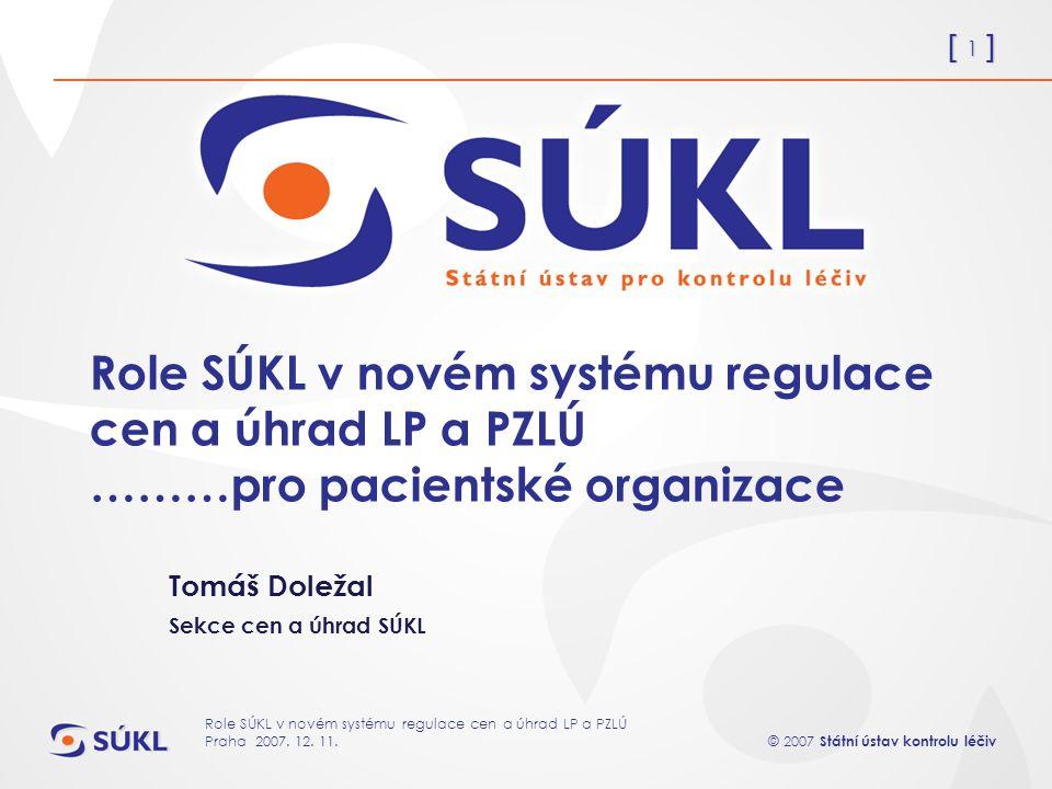[ 1 ] © 2007 Státní ústav kontrolu léčiv Role SÚKL v novém systému regulace cen a úhrad LP a PZLÚ Praha 2007.