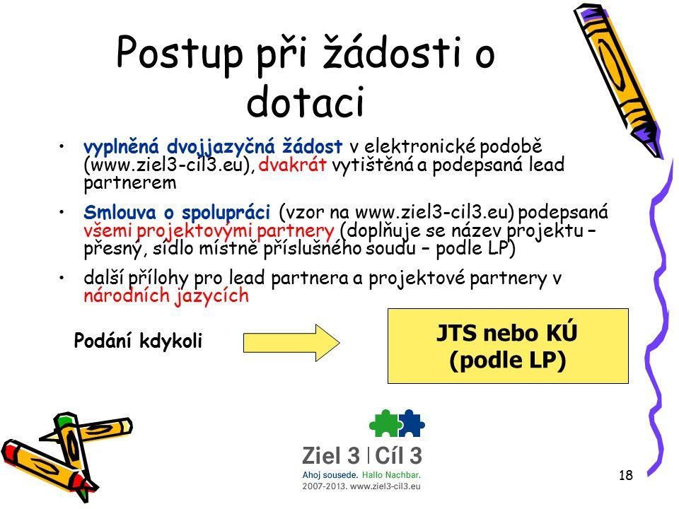 18 Postup při žádosti o dotaci vyplněná dvojjazyčná žádost v elektronické podobě (www.ziel3-cil3.eu), dvakrát vytištěná a podepsaná lead partnerem Smlouva o spolupráci (vzor na www.ziel3-cil3.eu) podepsaná všemi projektovými partnery (doplňuje se název projektu – přesný, sídlo místně příslušného soudu – podle LP) další přílohy pro lead partnera a projektové partnery v národních jazycích Podání kdykoli JTS nebo KÚ (podle LP)