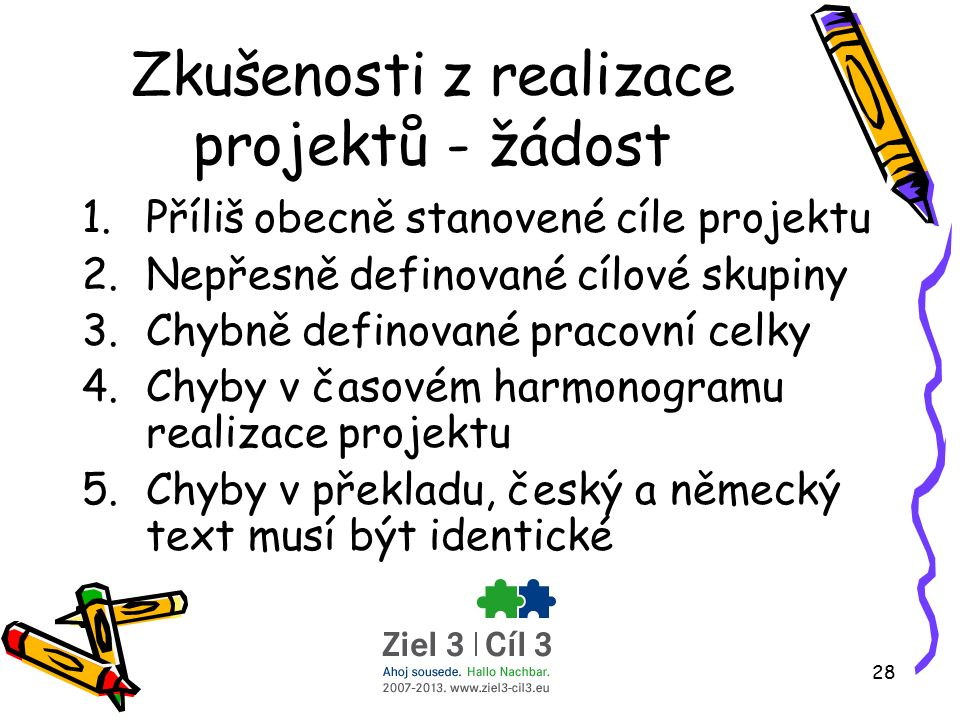 28 Zkušenosti z realizace projektů - žádost 1.Příliš obecně stanovené cíle projektu 2.Nepřesně definované cílové skupiny 3.Chybně definované pracovní celky 4.Chyby v časovém harmonogramu realizace projektu 5.Chyby v překladu, český a německý text musí být identické