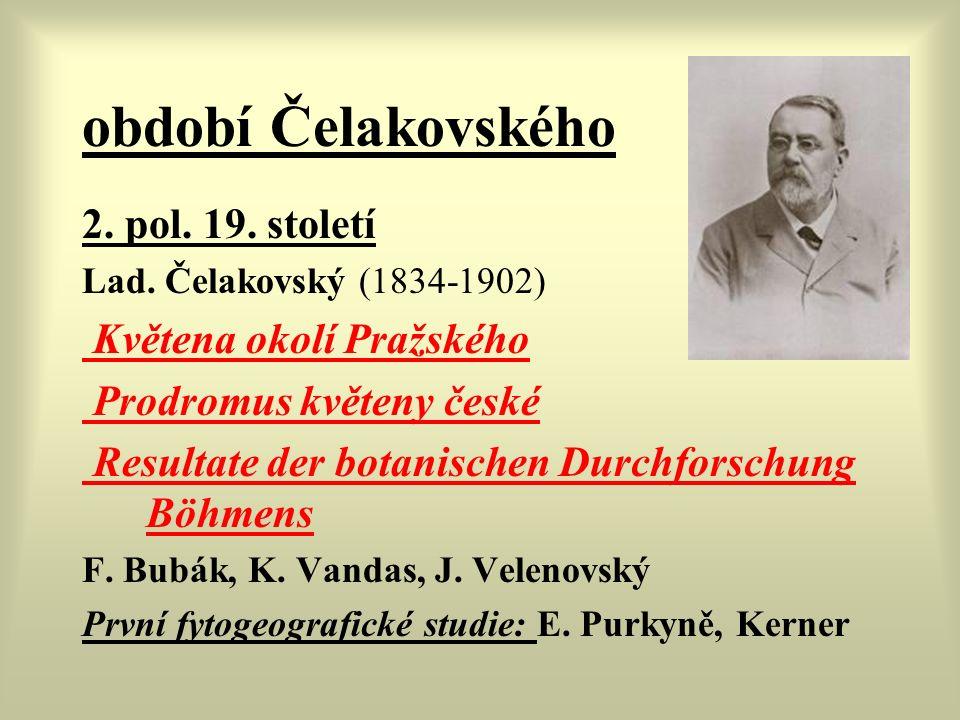 období Čelakovského 2. pol. 19. století Lad. Čelakovský (1834-1902) Květena okolí Pražského Prodromus květeny české Resultate der botanischen Durchfor