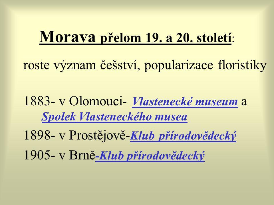 Morava přelom 19. a 20. století : roste význam češství, popularizace floristiky 1883- v Olomouci- Vlastenecké museum a Spolek Vlasteneckého musea 1898