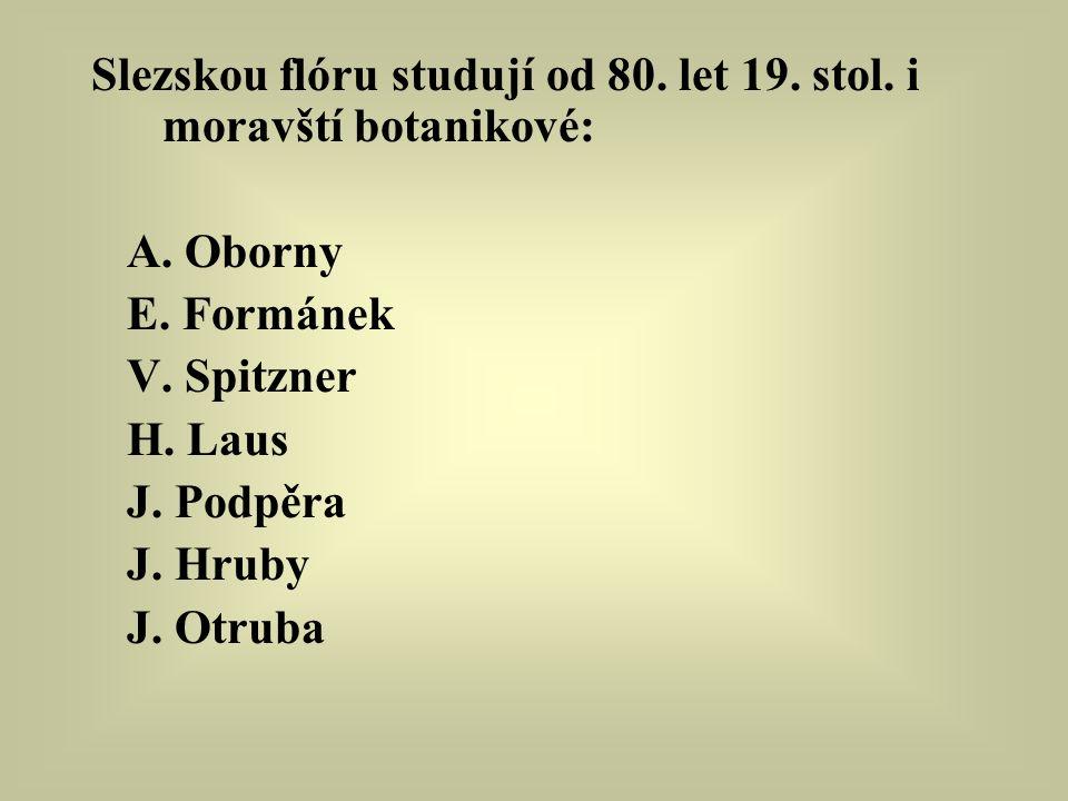 Slezskou flóru studují od 80. let 19. stol. i moravští botanikové: A. Oborny E. Formánek V. Spitzner H. Laus J. Podpěra J. Hruby J. Otruba