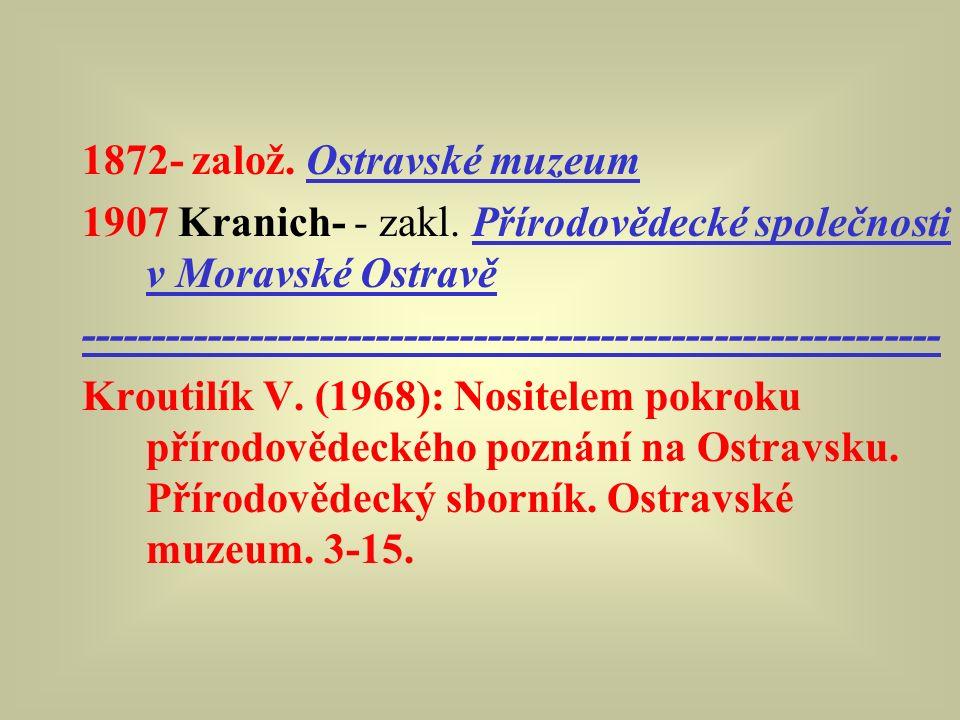 1872- založ. Ostravské muzeum 1907 Kranich- - zakl. Přírodovědecké společnosti v Moravské Ostravě ----------------------------------------------------