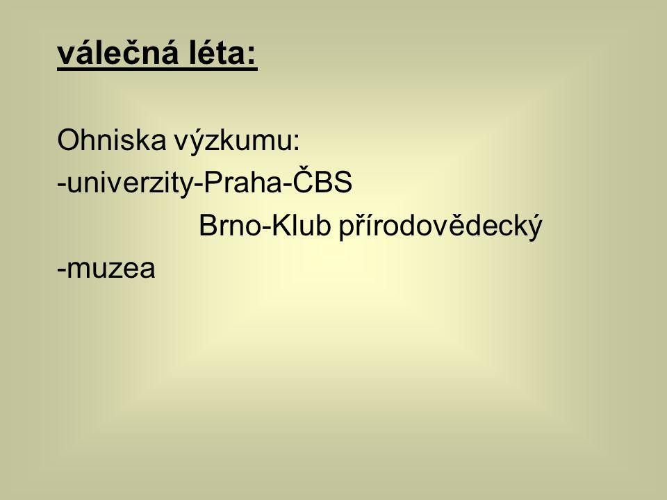 válečná léta: Ohniska výzkumu: -univerzity-Praha-ČBS Brno-Klub přírodovědecký -muzea