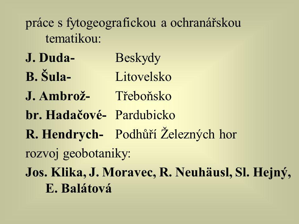 práce s fytogeografickou a ochranářskou tematikou: J. Duda-Beskydy B. Šula-Litovelsko J. Ambrož-Třeboňsko br. Hadačové- Pardubicko R. Hendrych-Podhůří