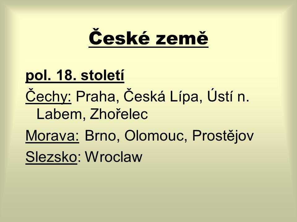 České země pol. 18. století Čechy: Praha, Česká Lípa, Ústí n. Labem, Zhořelec Morava:Brno, Olomouc, Prostějov Slezsko:Wroclaw