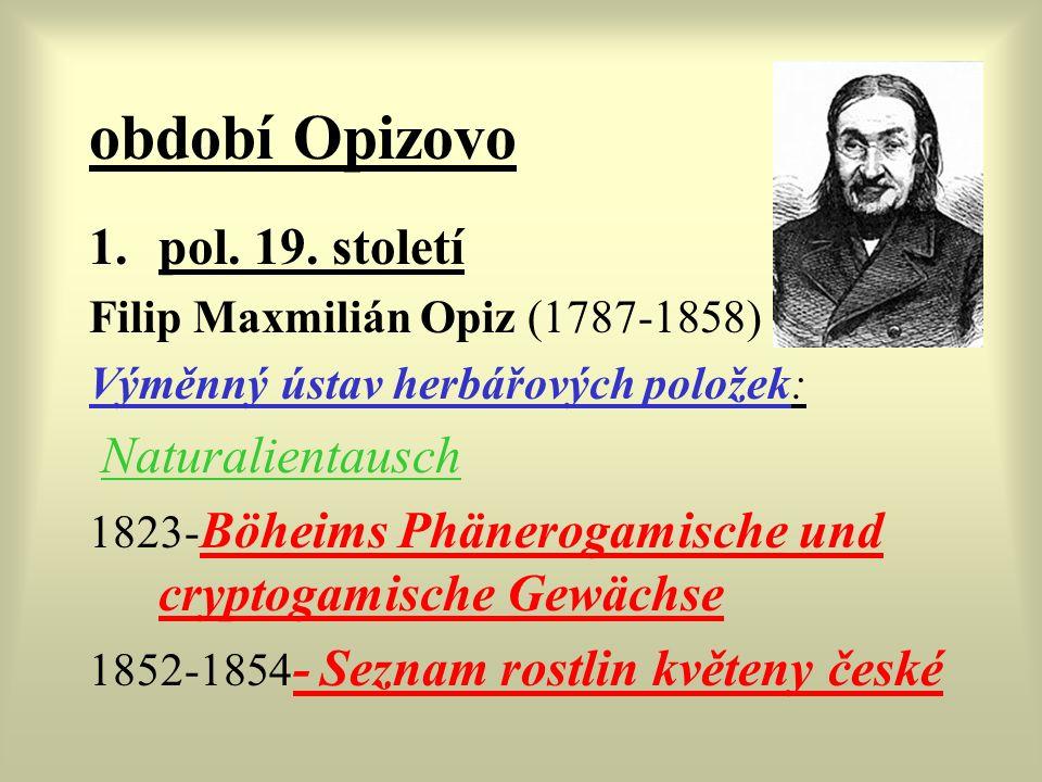 období Opizovo 1.pol. 19. století Filip Maxmilián Opiz (1787-1858) Výměnný ústav herbářových položek: Naturalientausch 1823- Böheims Phänerogamische u