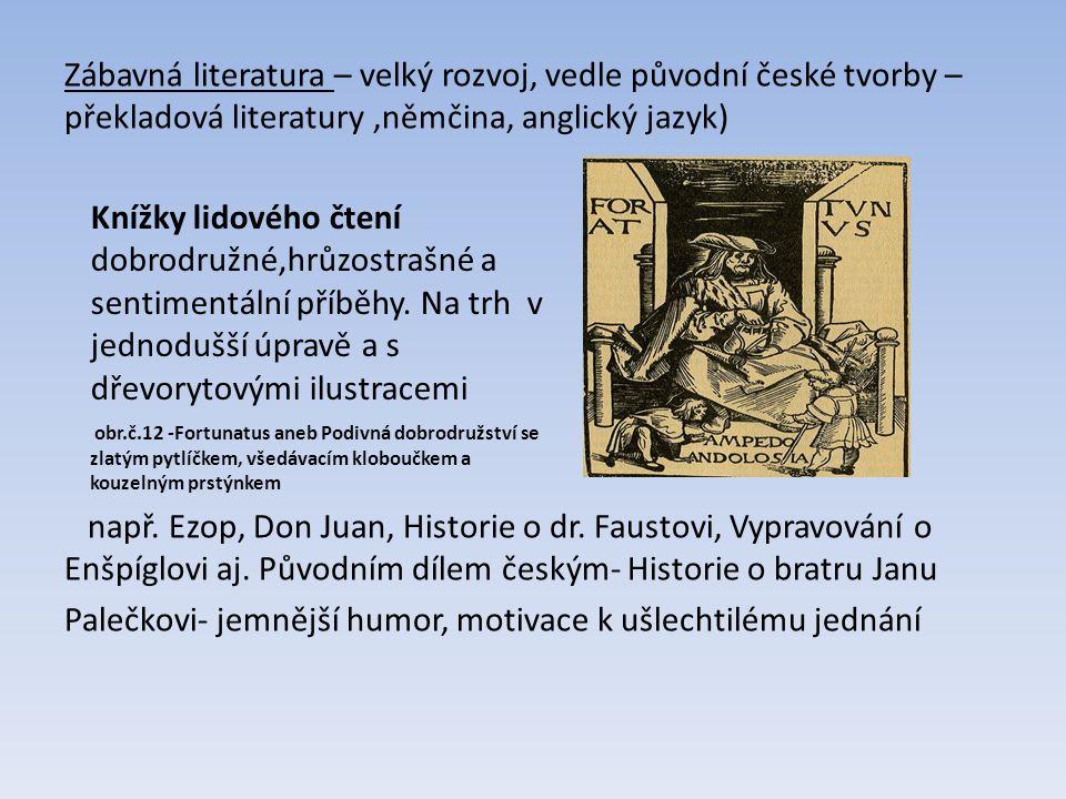 Zábavná literatura – velký rozvoj, vedle původní české tvorby – překladová literatury 'němčina, anglický jazyk) např. Ezop, Don Juan, Historie o dr. F